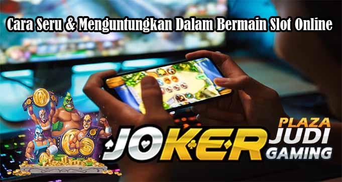 Cara Seru & Menguntungkan Dalam Bermain Slot Online