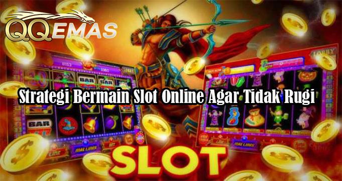 Strategi Bermain Slot Online Agar Tidak Rugi